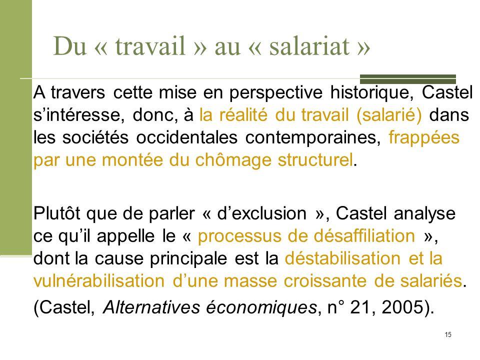 Du « travail » au « salariat » A travers cette mise en perspective historique, Castel s'intéresse, donc, à la réalité du travail (salarié) dans les sociétés occidentales contemporaines, frappées par une montée du chômage structurel.
