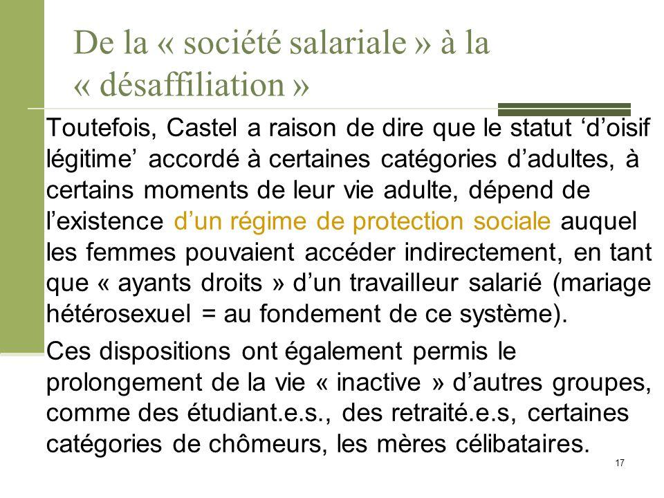 De la « société salariale » à la « désaffiliation » Toutefois, Castel a raison de dire que le statut 'd'oisif légitime' accordé à certaines catégories d'adultes, à certains moments de leur vie adulte, dépend de l'existence d'un régime de protection sociale auquel les femmes pouvaient accéder indirectement, en tant que « ayants droits » d'un travailleur salarié (mariage hétérosexuel = au fondement de ce système).
