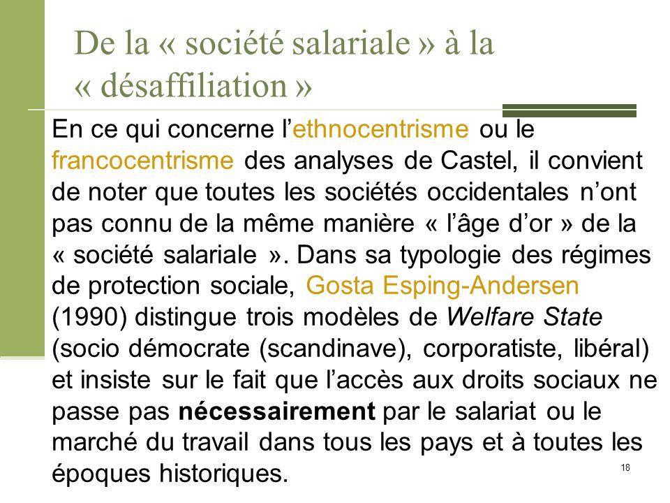 De la « société salariale » à la « désaffiliation » En ce qui concerne l'ethnocentrisme ou le francocentrisme des analyses de Castel, il convient de noter que toutes les sociétés occidentales n'ont pas connu de la même manière « l'âge d'or » de la « société salariale ».
