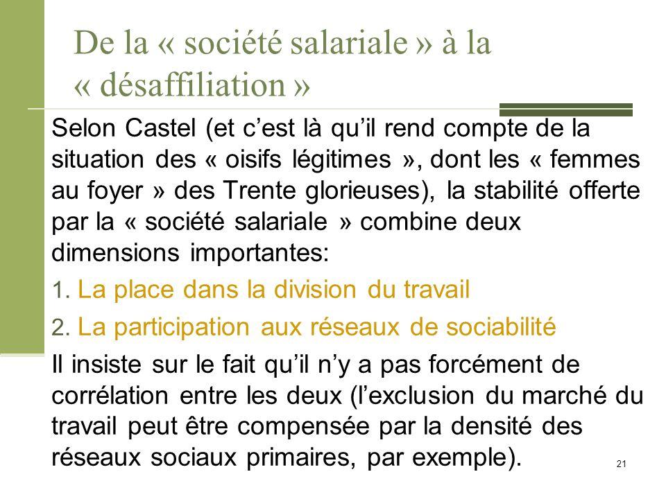 De la « société salariale » à la « désaffiliation » Selon Castel (et c'est là qu'il rend compte de la situation des « oisifs légitimes », dont les « femmes au foyer » des Trente glorieuses), la stabilité offerte par la « société salariale » combine deux dimensions importantes: 1.