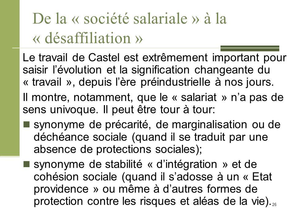 De la « société salariale » à la « désaffiliation » Le travail de Castel est extrêmement important pour saisir l'évolution et la signification changeante du « travail », depuis l'ère préindustrielle à nos jours.