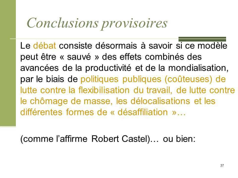 Conclusions provisoires Le débat consiste désormais à savoir si ce modèle peut être « sauvé » des effets combinés des avancées de la productivité et de la mondialisation, par le biais de politiques publiques (coûteuses) de lutte contre la flexibilisation du travail, de lutte contre le chômage de masse, les délocalisations et les différentes formes de « désaffiliation »… (comme l'affirme Robert Castel)… ou bien: 37