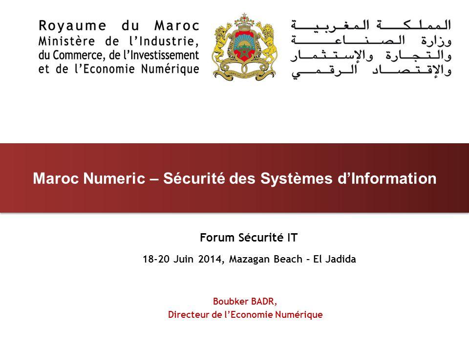Forum Sécurité IT 18-20 Juin 2014, Mazagan Beach – El Jadida Maroc Numeric – Sécurité des Systèmes d'Information Boubker BADR, Directeur de l'Economie