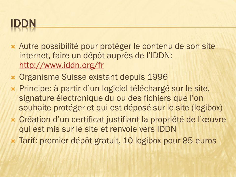  Autre possibilité pour protéger le contenu de son site internet, faire un dépôt auprès de l'IDDN: http://www.iddn.org/fr http://www.iddn.org/fr  Organisme Suisse existant depuis 1996  Principe: à partir d'un logiciel téléchargé sur le site, signature électronique du ou des fichiers que l'on souhaite protéger et qui est déposé sur le site (logibox)  Création d'un certificat justifiant la propriété de l'œuvre qui est mis sur le site et renvoie vers IDDN  Tarif: premier dépôt gratuit, 10 logibox pour 85 euros
