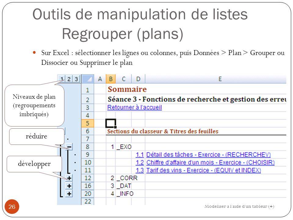 Outils de manipulation de listes Regrouper (plans) Sur Excel : sélectionner les lignes ou colonnes, puis Données > Plan > Grouper ou Dissocier ou Supprimer le plan Modéliser à l aide d un tableur (4) 26 réduire développer Niveaux de plan (regroupements imbriqués)