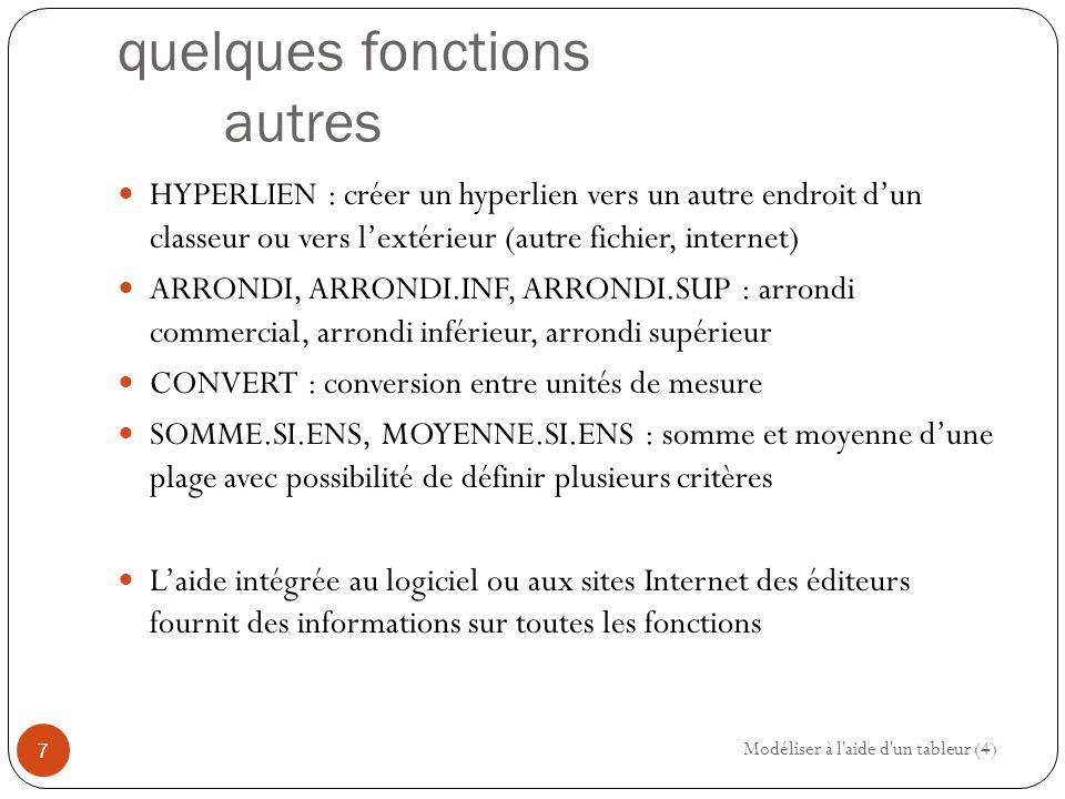 quelques fonctions autres HYPERLIEN : créer un hyperlien vers un autre endroit d'un classeur ou vers l'extérieur (autre fichier, internet) ARRONDI, ARRONDI.INF, ARRONDI.SUP : arrondi commercial, arrondi inférieur, arrondi supérieur CONVERT : conversion entre unités de mesure SOMME.SI.ENS, MOYENNE.SI.ENS : somme et moyenne d'une plage avec possibilité de définir plusieurs critères L'aide intégrée au logiciel ou aux sites Internet des éditeurs fournit des informations sur toutes les fonctions Modéliser à l aide d un tableur (4) 7