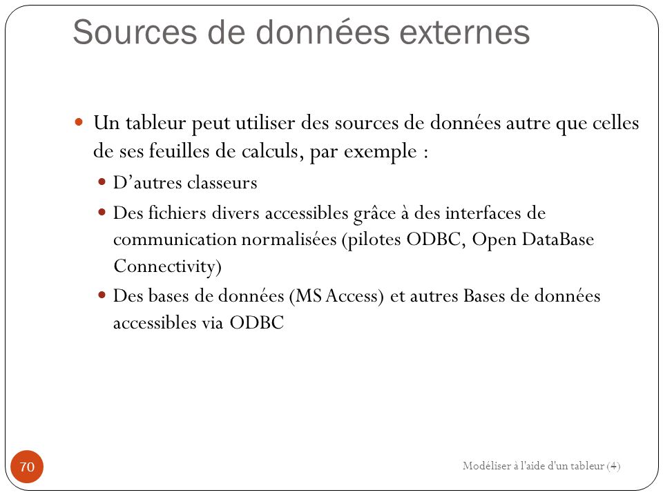 Sources de données externes Un tableur peut utiliser des sources de données autre que celles de ses feuilles de calculs, par exemple : D'autres classeurs Des fichiers divers accessibles grâce à des interfaces de communication normalisées (pilotes ODBC, Open DataBase Connectivity) Des bases de données (MS Access) et autres Bases de données accessibles via ODBC Modéliser à l aide d un tableur (4) 70