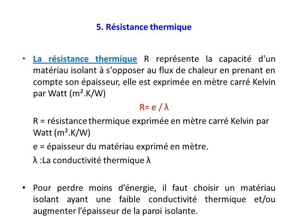 5. Résistance thermique La résistance thermique R représente la capacité d'un matériau isolant à s'opposer au flux de chaleur en prenant en compte son