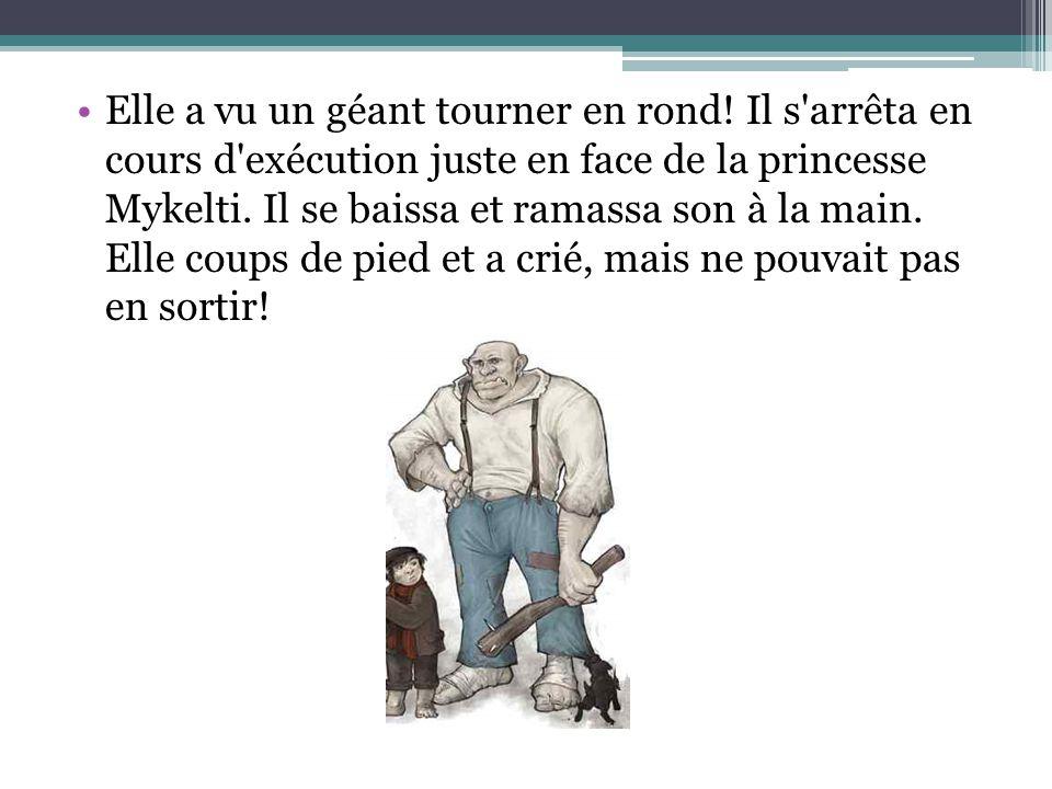 Elle a vu un géant tourner en rond! Il s'arrêta en cours d'exécution juste en face de la princesse Mykelti. Il se baissa et ramassa son à la main. Ell