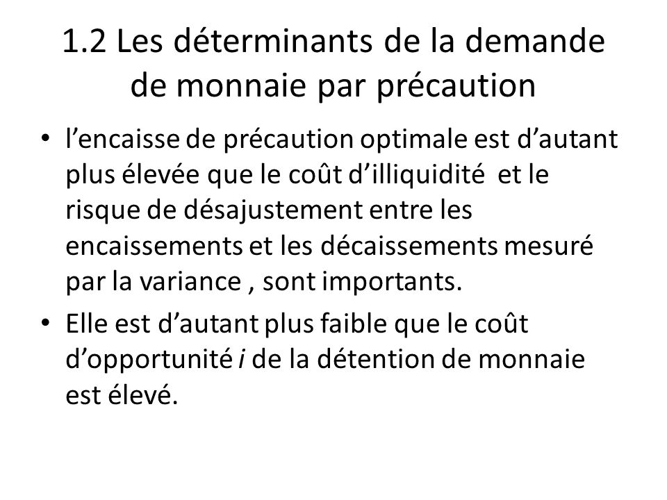 1.2 Les déterminants de la demande de monnaie par précaution l'encaisse de précaution optimale est d'autant plus élevée que le coût d'illiquidité et l