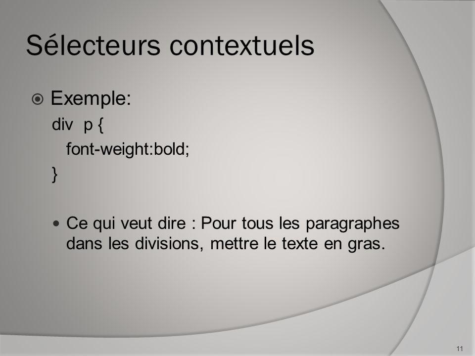 Sélecteurs contextuels  Exemple: div p { font-weight:bold; } Ce qui veut dire : Pour tous les paragraphes dans les divisions, mettre le texte en gras
