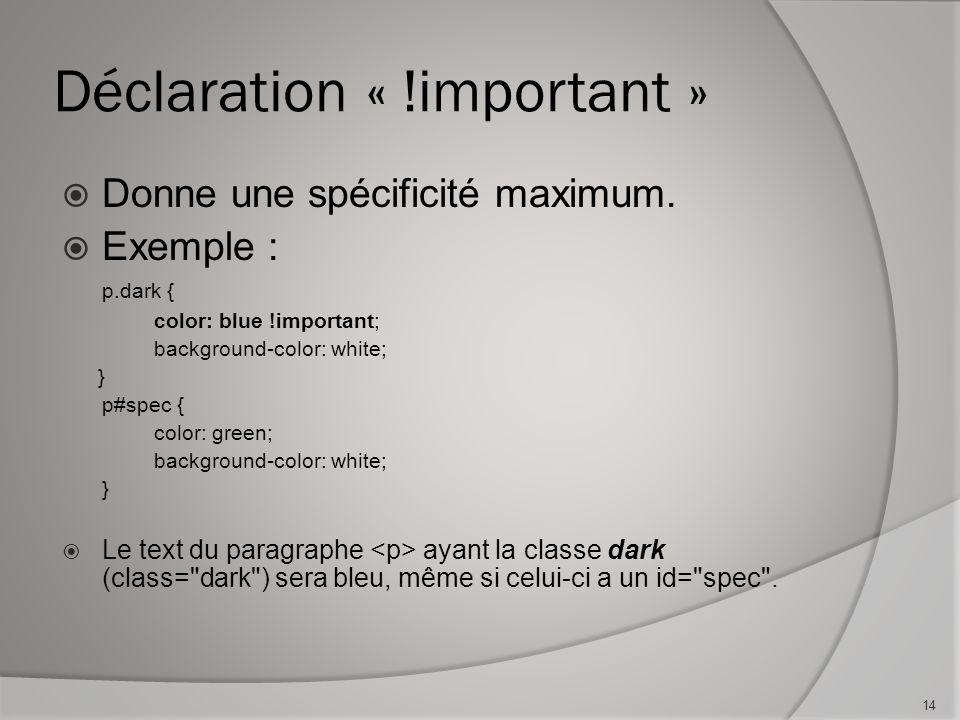 Déclaration « !important »  Donne une spécificité maximum.  Exemple : p.dark { color: blue !important; background-color: white; } p#spec { color: gr