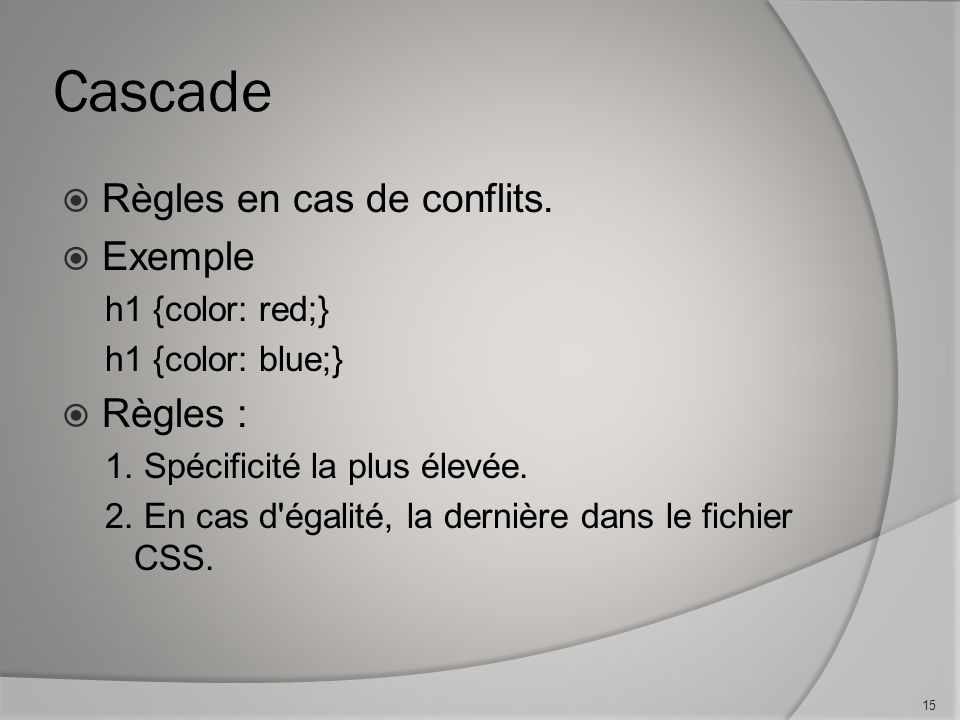 Cascade  Règles en cas de conflits.  Exemple h1 {color: red;} h1 {color: blue;}  Règles : 1.