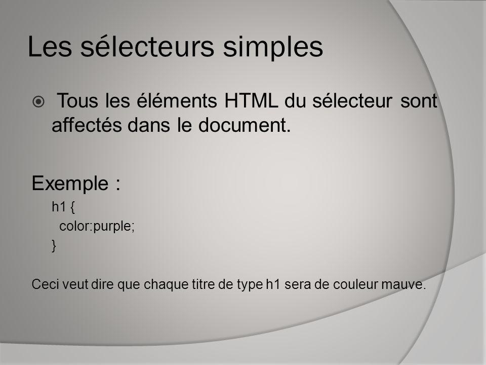 Les sélecteurs simples  Tous les éléments HTML du sélecteur sont affectés dans le document. Exemple : h1 { color:purple; } Ceci veut dire que chaque