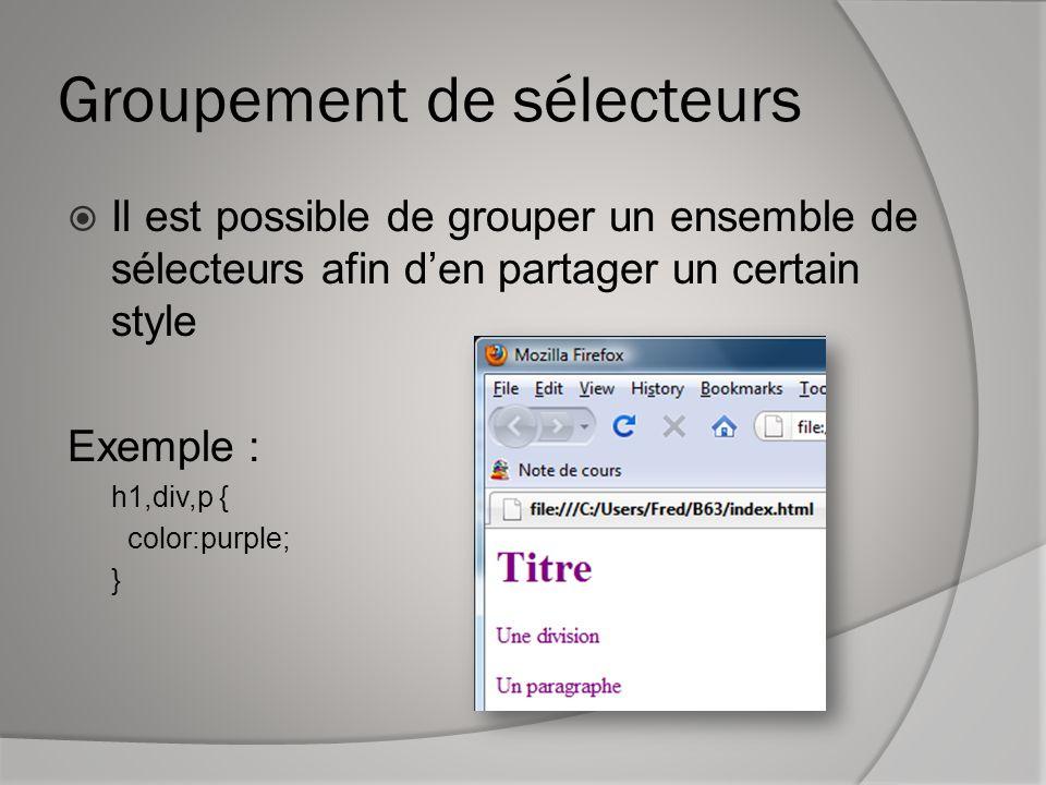 Groupement de sélecteurs  Il est possible de grouper un ensemble de sélecteurs afin d'en partager un certain style Exemple : h1,div,p { color:purple;