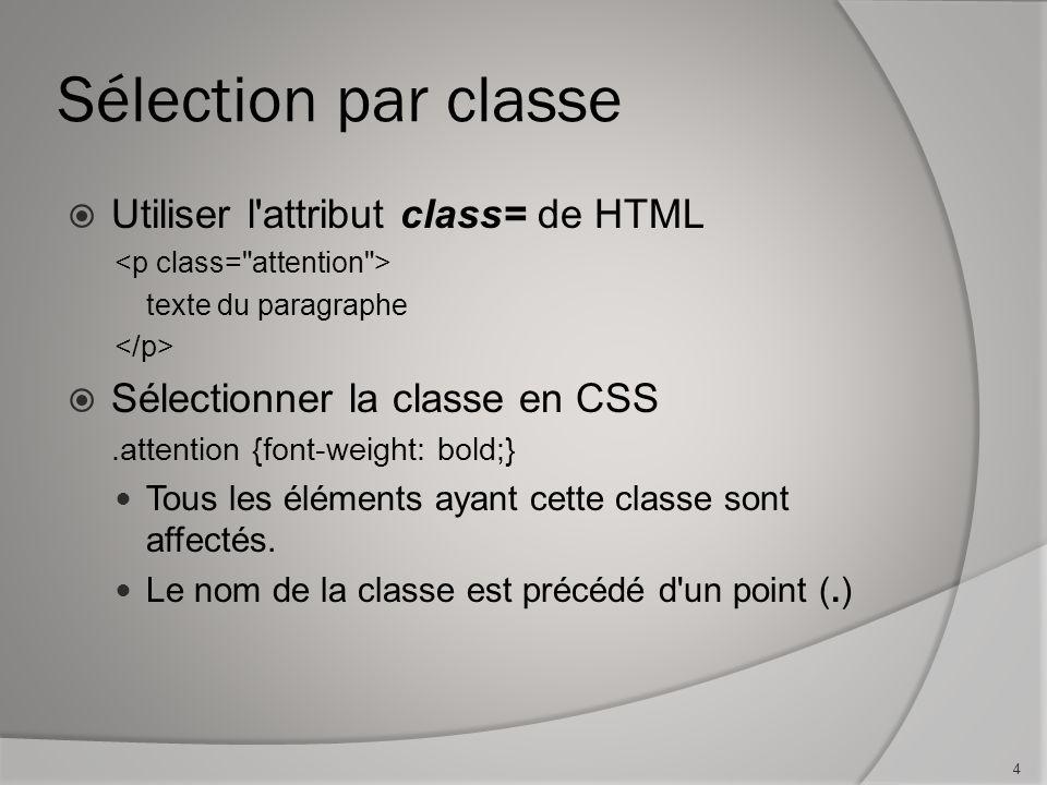 Sélection par classe  Utiliser l'attribut class= de HTML texte du paragraphe  Sélectionner la classe en CSS.attention {font-weight: bold;} Tous les