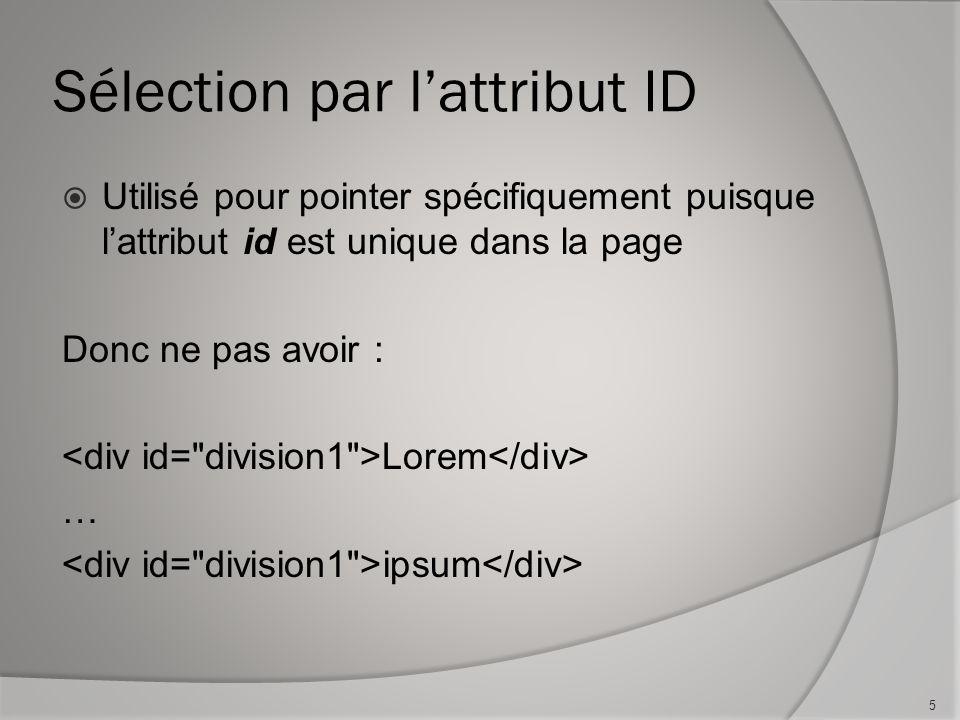 Sélection par l'attribut ID  Utilisé pour pointer spécifiquement puisque l'attribut id est unique dans la page Donc ne pas avoir : Lorem … ipsum 5