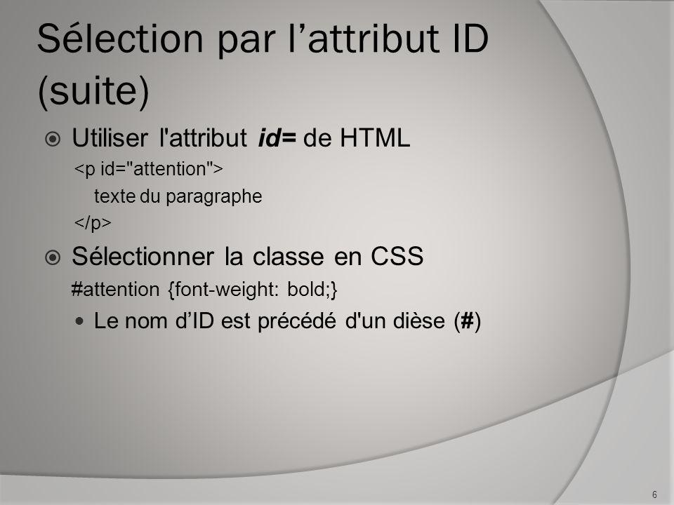 Sélection par l'attribut ID (suite)  Utiliser l'attribut id= de HTML texte du paragraphe  Sélectionner la classe en CSS #attention {font-weight: bol