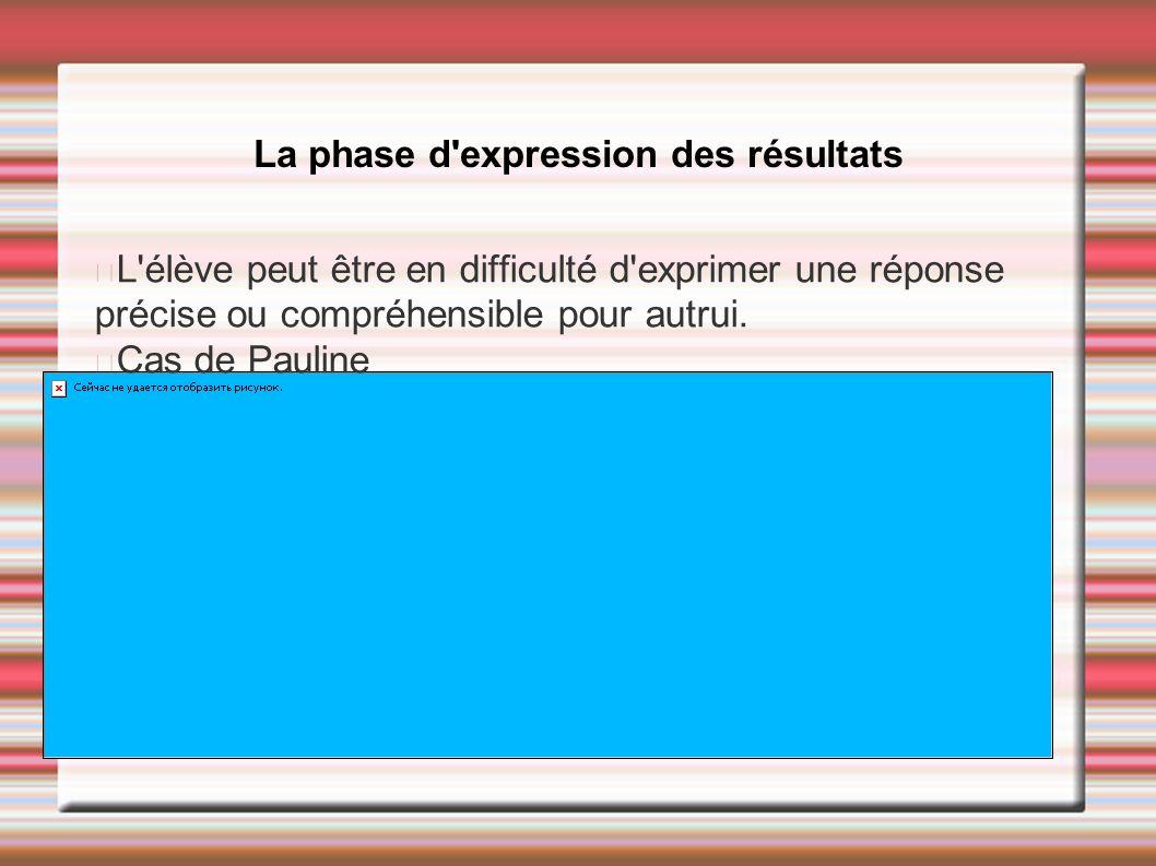 La phase d'expression des résultats L'élève peut être en difficulté d'exprimer une réponse précise ou compréhensible pour autrui. Cas de Pauline