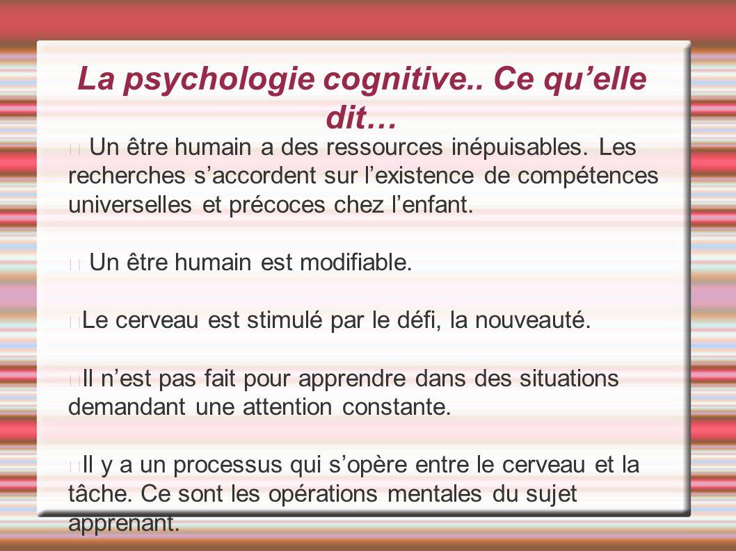 La psychologie cognitive.. Ce qu'elle dit… Un être humain a des ressources inépuisables. Les recherches s'accordent sur l'existence de compétences uni