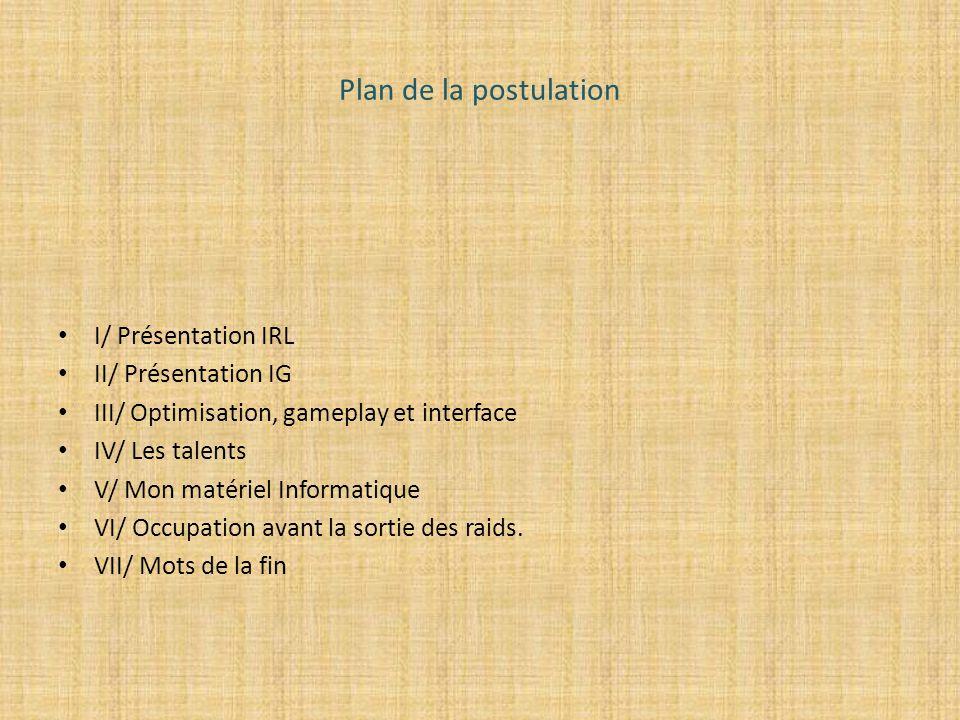 Plan de la postulation I/ Présentation IRL II/ Présentation IG III/ Optimisation, gameplay et interface IV/ Les talents V/ Mon matériel Informatique V
