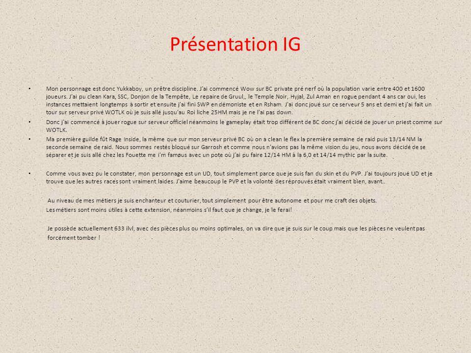 Présentation IG Mon personnage est donc Yukkaboy, un prêtre discipline. J'ai commencé Wow sur BC private pré nerf où la population varie entre 400 et