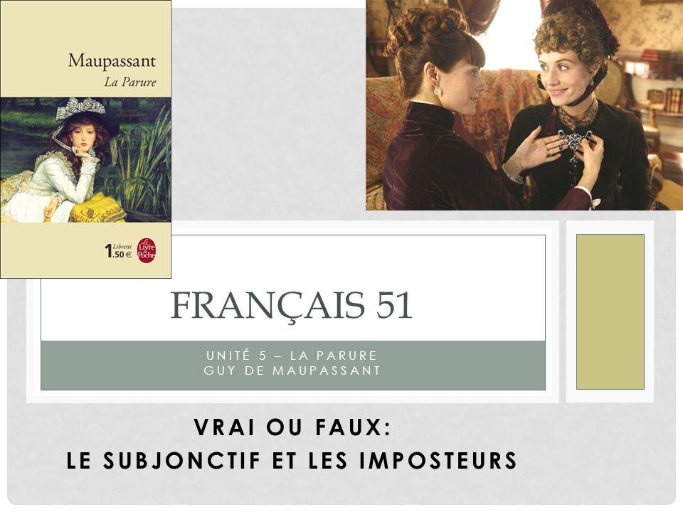 UNITÉ 5 – LA PARURE GUY DE MAUPASSANT FRANÇAIS 51 VRAI OU FAUX: LE SUBJONCTIF ET LES IMPOSTEURS