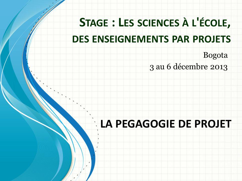 S TAGE : L ES SCIENCES À L ÉCOLE, DES ENSEIGNEMENTS PAR PROJETS Bogota 3 au 6 décembre 2013 LA PEGAGOGIE DE PROJET