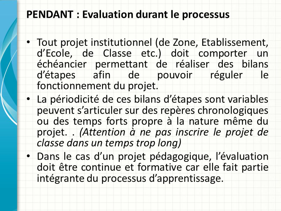 PENDANT : Evaluation durant le processus Tout projet institutionnel (de Zone, Etablissement, d'Ecole, de Classe etc.) doit comporter un échéancier permettant de réaliser des bilans d'étapes afin de pouvoir réguler le fonctionnement du projet.