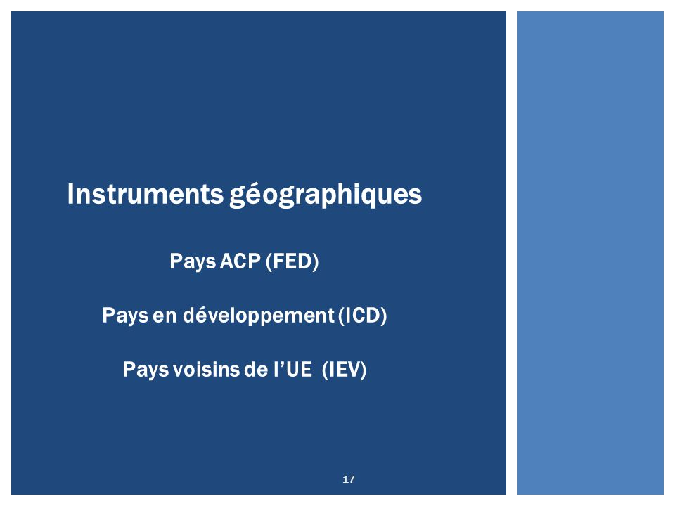 17 Instruments géographiques Pays ACP (FED) Pays en développement (ICD) Pays voisins de l'UE (IEV)