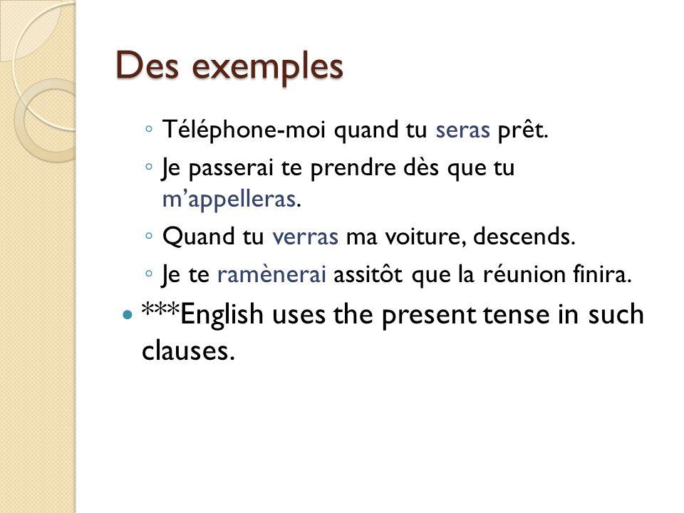 Des exemples ◦ Téléphone-moi quand tu seras prêt. ◦ Je passerai te prendre dès que tu m'appelleras. ◦ Quand tu verras ma voiture, descends. ◦ Je te ra