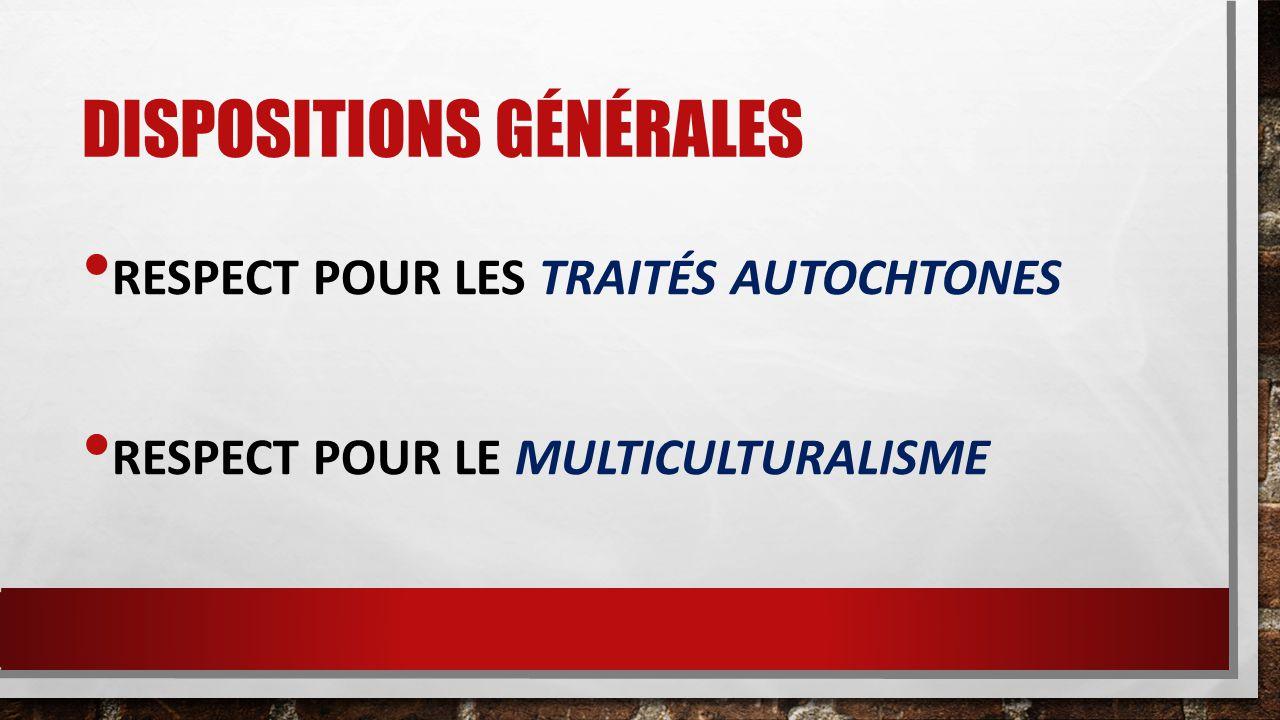 DISPOSITIONS GÉNÉRALES RESPECT POUR LES TRAITÉS AUTOCHTONES RESPECT POUR LE MULTICULTURALISME