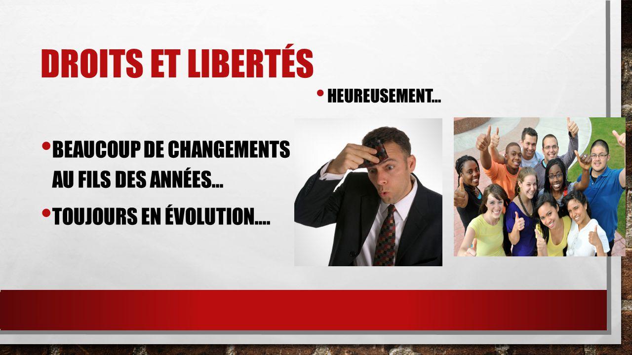 DROITS ET LIBERTÉS BEAUCOUP DE CHANGEMENTS AU FILS DES ANNÉES… TOUJOURS EN ÉVOLUTION…. HEUREUSEMENT…
