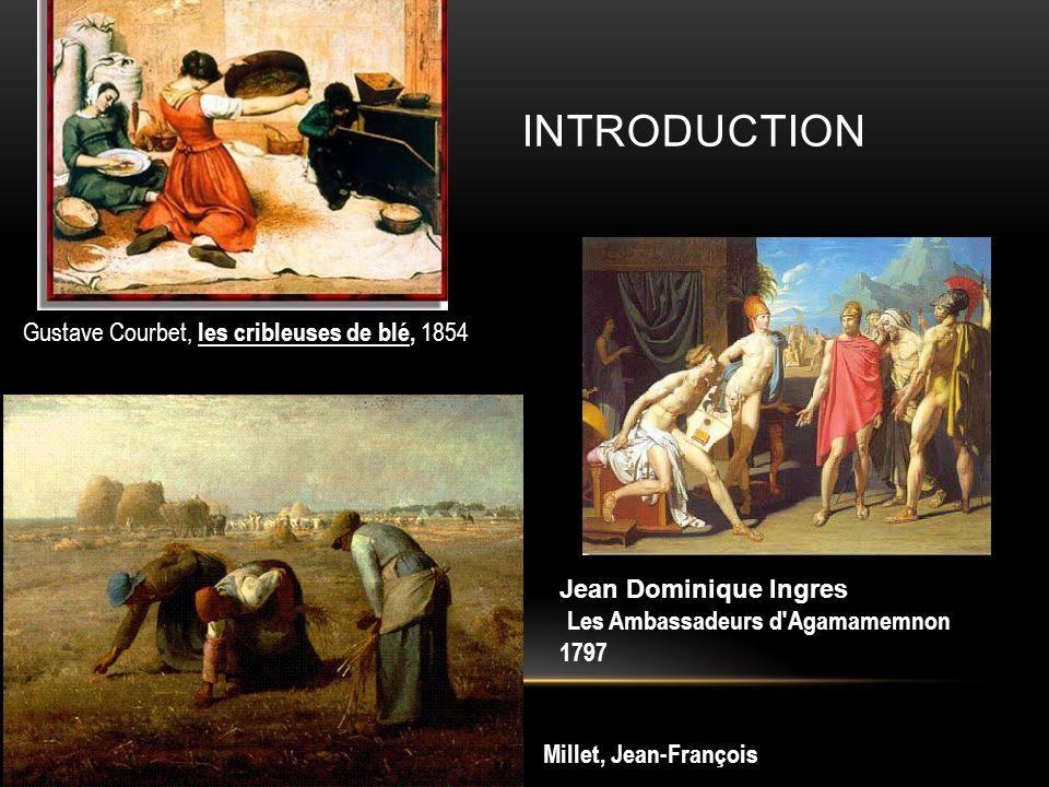 INTRODUCTION Millet, Jean-François Gustave Courbet, les cribleuses de blé, 1854 Jean Dominique Ingres Les Ambassadeurs d Agamamemnon 1797