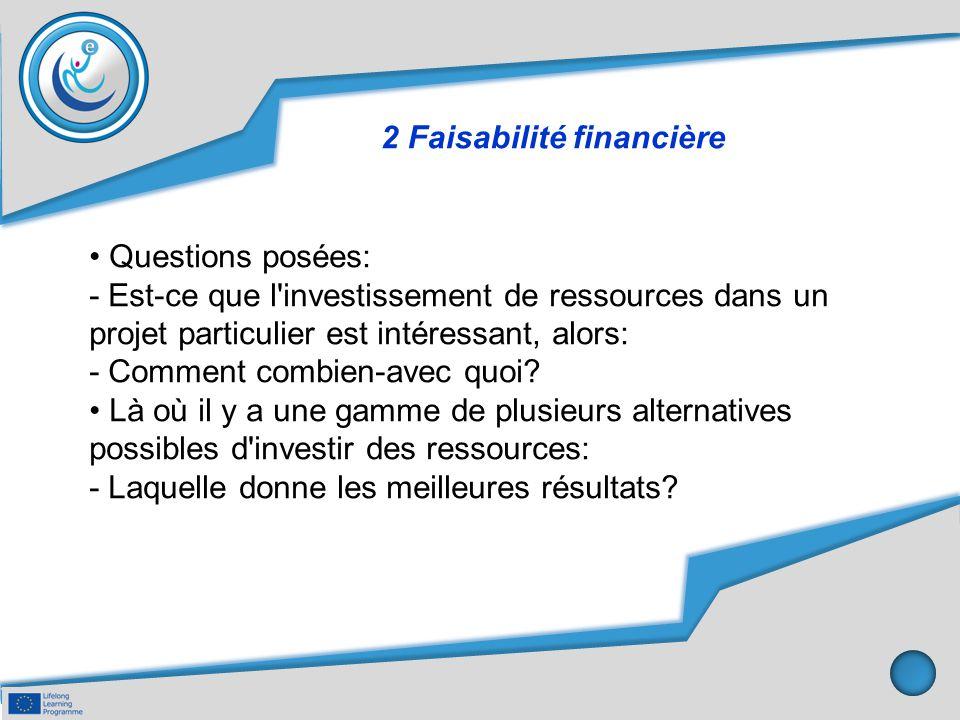 2 Faisabilité financière Questions posées: - Est-ce que l'investissement de ressources dans un projet particulier est intéressant, alors: - Comment co