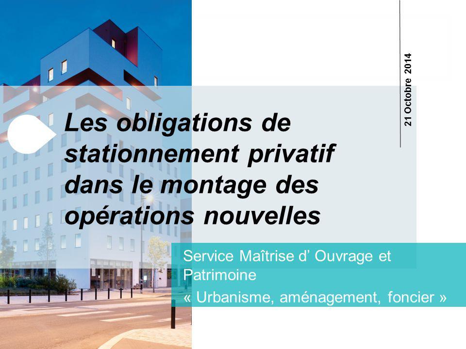 Les obligations de stationnement privatif dans le montage des opérations nouvelles Service Maîtrise d' Ouvrage et Patrimoine « Urbanisme, aménagement, foncier » 21 Octobre 2014