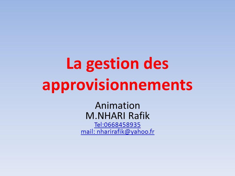 La gestion des approvisionnements Animation M.NHARI Rafik Tel:0668458935 mail: nharirafik@yahoo.fr Tel:0668458935 mail: nharirafik@yahoo.fr