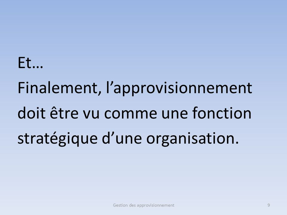 Et… Finalement, l'approvisionnement doit être vu comme une fonction stratégique d'une organisation. 9Gestion des approvisionnement