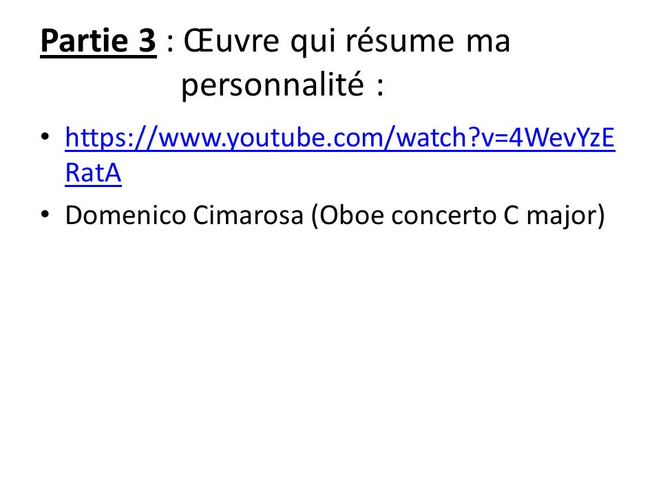 Partie 3 : Œuvre qui résume ma personnalité : https://www.youtube.com/watch v=4WevYzE RatA https://www.youtube.com/watch v=4WevYzE RatA Domenico Cimarosa (Oboe concerto C major)