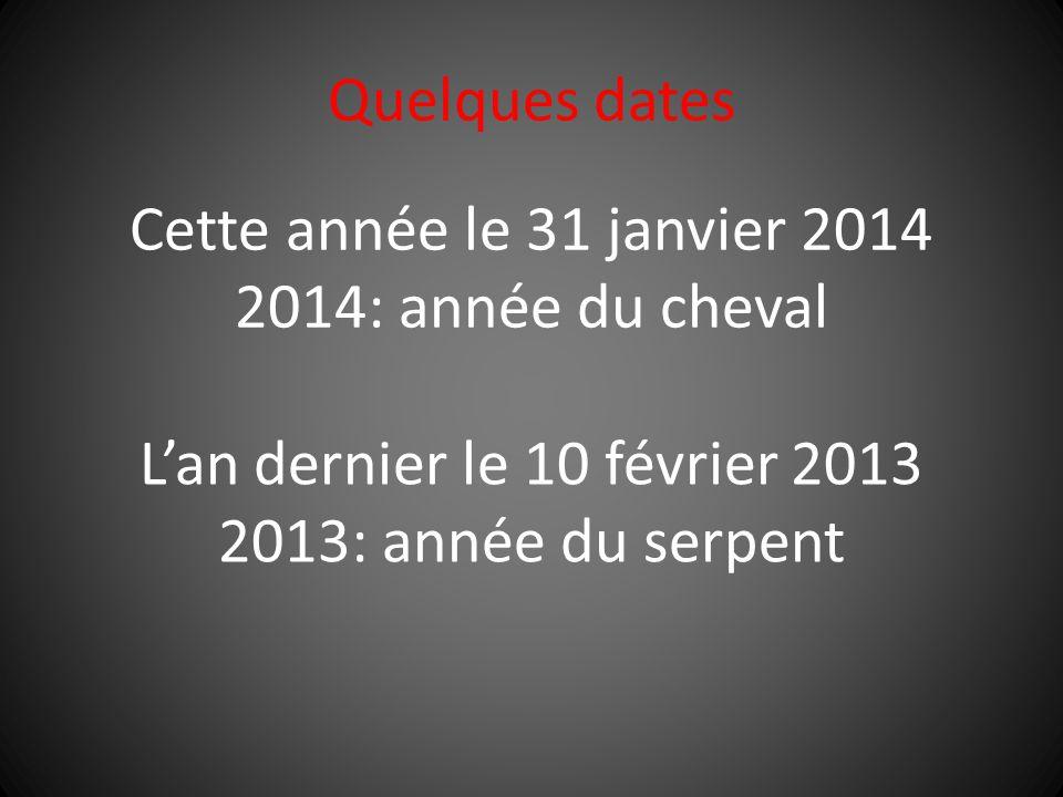 Quelques dates Cette année le 31 janvier 2014 2014: année du cheval L'an dernier le 10 février 2013 2013: année du serpent