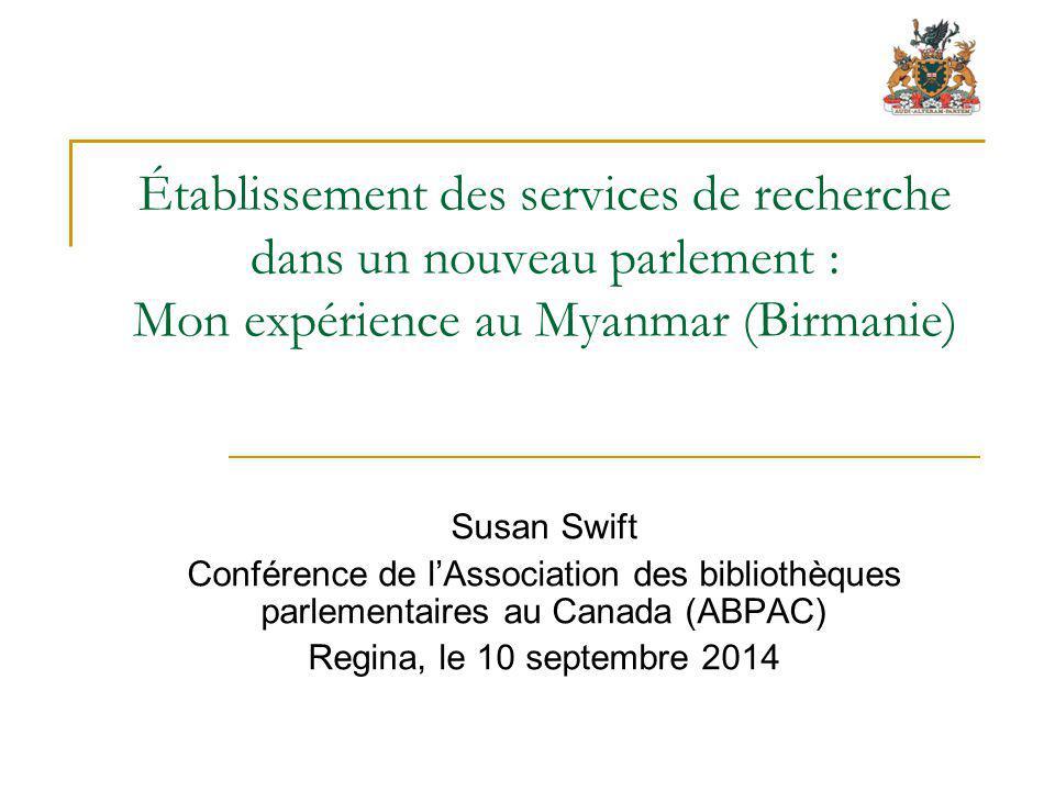 Établissement des services de recherche dans un nouveau parlement : Mon expérience au Myanmar (Birmanie) Susan Swift Conférence de l'Association des bibliothèques parlementaires au Canada (ABPAC) Regina, le 10 septembre 2014