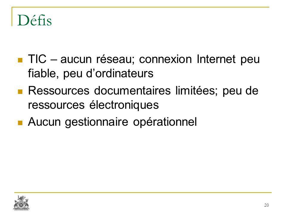 Défis TIC – aucun réseau; connexion Internet peu fiable, peu d'ordinateurs Ressources documentaires limitées; peu de ressources électroniques Aucun gestionnaire opérationnel 20