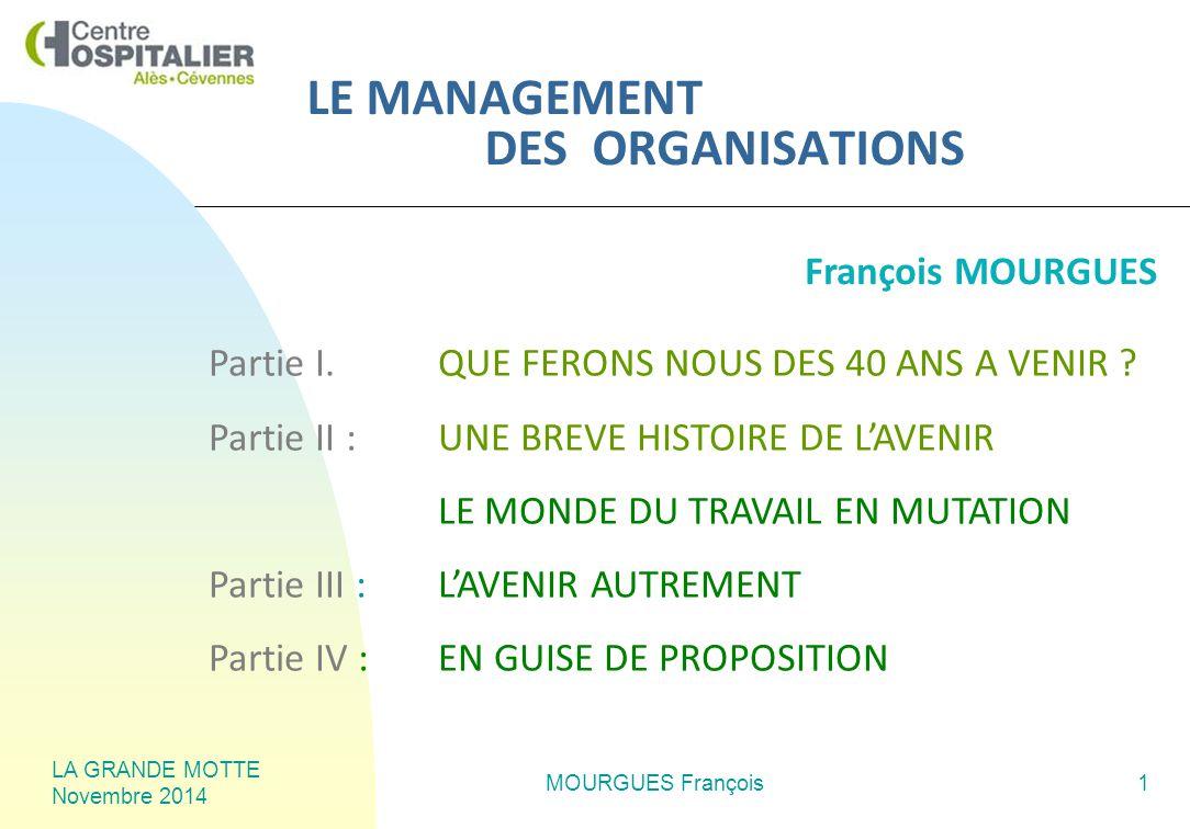 LA GRANDE MOTTE Novembre 2014 MOURGUES François1 LE MANAGEMENT DES ORGANISATIONS Partie I.QUE FERONS NOUS DES 40 ANS A VENIR .