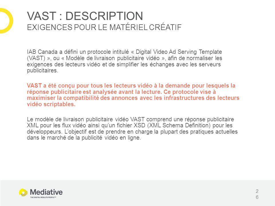IAB Canada a défini un protocole intitulé « Digital Video Ad Serving Template (VAST) », ou « Modèle de livraison publicitaire vidéo », afin de normaliser les exigences des lecteurs vidéo et de simplifier les échanges avec les serveurs publicitaires.
