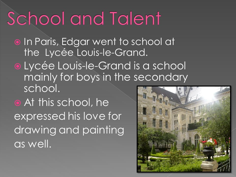  In Paris, Edgar went to school at the Lycée Louis-le-Grand.  Lycée Louis-le-Grand is a school mainly for boys in the secondary school.  At this sc