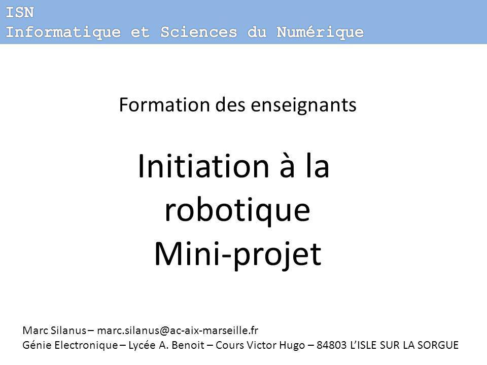 Formation des enseignants Initiation à la robotique Mini-projet Marc Silanus – marc.silanus@ac-aix-marseille.fr Génie Electronique – Lycée A.
