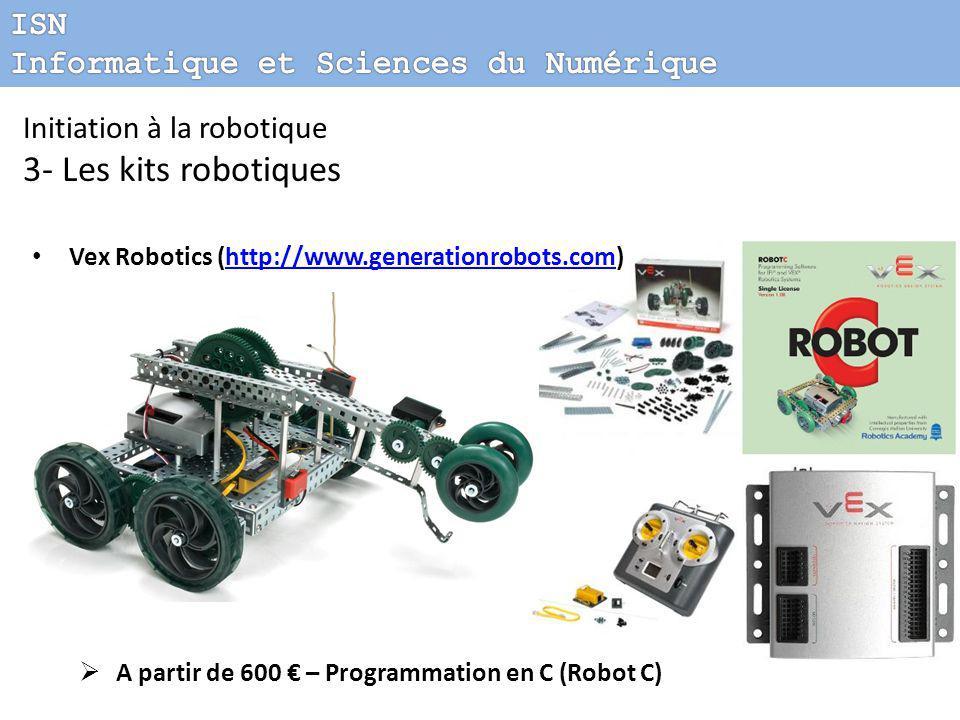 Vex Robotics (http://www.generationrobots.com)http://www.generationrobots.com  A partir de 600 € – Programmation en C (Robot C) Initiation à la robotique 3- Les kits robotiques