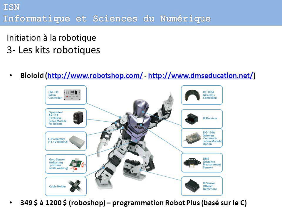 Initiation à la robotique 3- Les kits robotiques Bioloid (http://www.robotshop.com/ - http://www.dmseducation.net/)http://www.robotshop.com/http://www.dmseducation.net/ 349 $ à 1200 $ (roboshop) – programmation Robot Plus (basé sur le C)  148.00 € - Programmation Aseba (environnement open source)