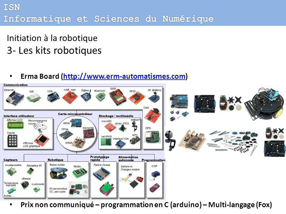Initiation à la robotique 3- Les kits robotiques Erma Board (http://www.erm-automatismes.com)http://www.erm-automatismes.com 349 $ à 1200 $ (roboshop) – programmation Prix non communiqué – programmation en C (arduino) – Multi-langage (Fox)
