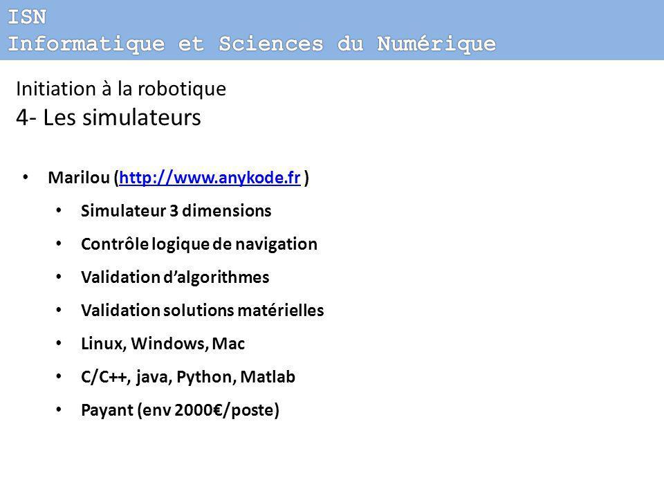Initiation à la robotique 4- Les simulateurs Marilou (http://www.anykode.fr )http://www.anykode.fr Simulateur 3 dimensions Contrôle logique de navigation Validation d'algorithmes Validation solutions matérielles Linux, Windows, Mac C/C++, java, Python, Matlab Payant (env 2000€/poste)